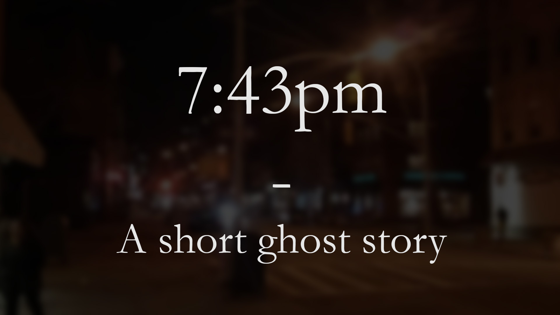 7:43pm – A short ghost story