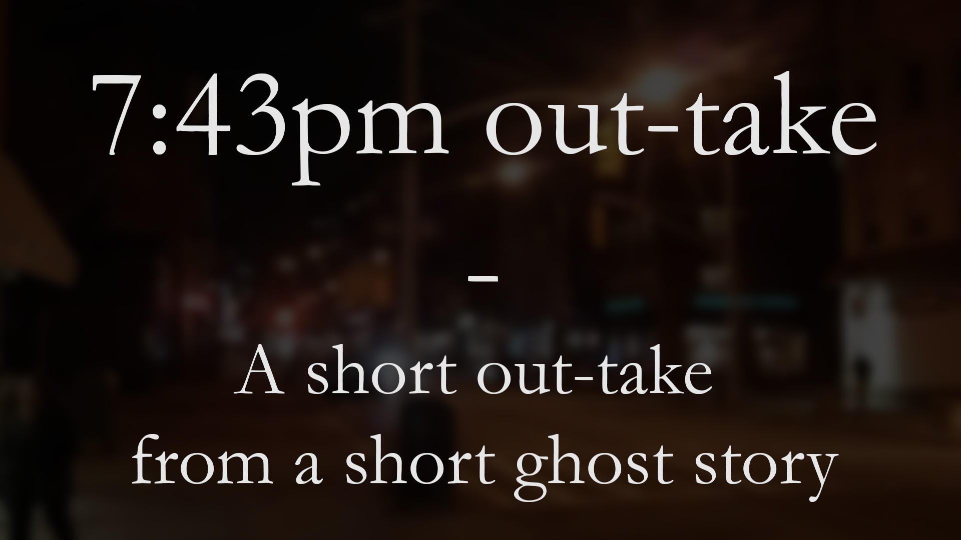 7:43pm Out-take: a short out-take from a short ghost story